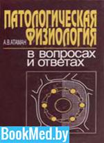 Патологическая физиология в вопросах и ответах — Атаман А.В.