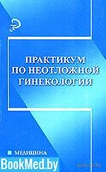 Практикум по неотложной помощи в гинекологии - Костючек Д.Ф.